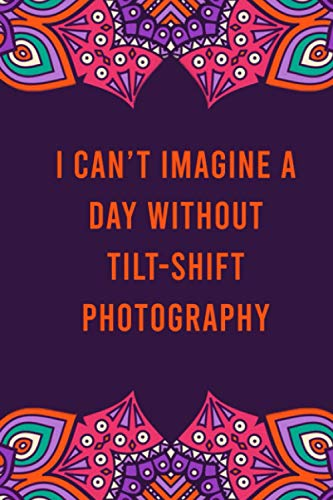 I can't imagine a day without tilt-shift photography: funny notebook for women men, cute journal for writing, appreciation birthday christmas gift for tilt-shift photography lovers