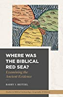 Where Was the Biblical Red Sea?: Examining the Ancient Evidence (Studies in Biblical Archaeology, Geography, and History)