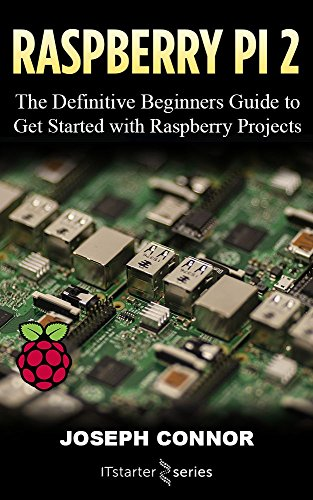 Raspberry Pi 2: The Definitive Beginner's Guide to Get Started...