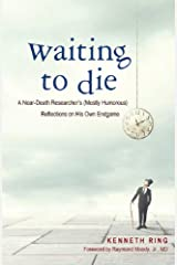 Waiting to Die: A Near-Death Researcher's (Mostly Humorous) Reflections on His Own Endgame Kindle Edition