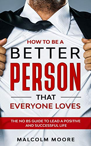 How to be a Better Person that Everyone Loves: The No BS Guide to Lead a Positive and Successful Life (English Edition)