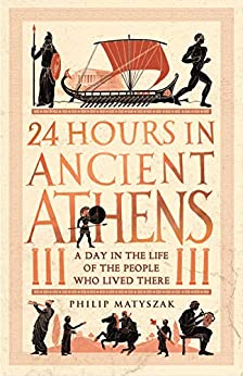 24 Hours in Ancient Athens: A Day in the Life of the People Who Lived There (24 Hours in Ancient History Book 3) by [Philip Matyszak]