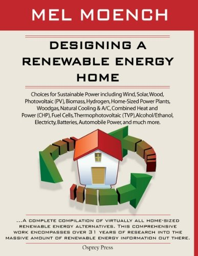 DESIGNING A RENEWABLE ENERGY HOME: Choices for Sustainable Power Including Wind, Solar, Wood, Photovoltaic (PV), Biomass, Hydrogen, Home-Sized Power Plants, ... Batteries, Automobile Power, and much more.