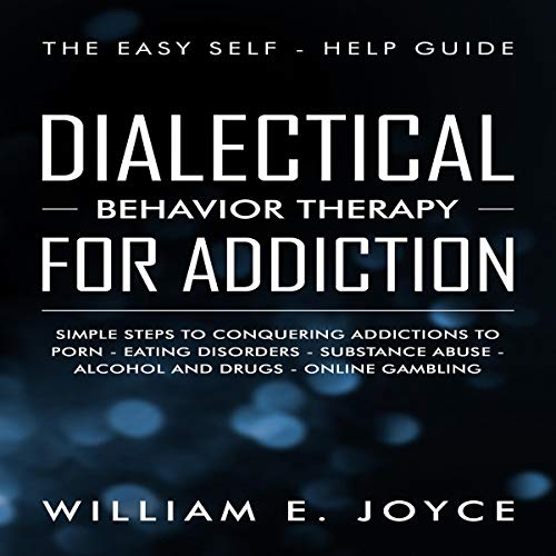 Dialectical Behavior Therapy for Addiction     The Easy Self-Help Guide - Simple Steps to Conquering Addictions to Porn - Eating Disorders - Substance Abuse - Alcohol and Drugs - Online Gambling              By:                                                                                                                                 William E. Joyce                               Narrated by:                                                                                                                                 Clay Willison                      Length: 1 hr and 39 mins     25 ratings     Overall 5.0
