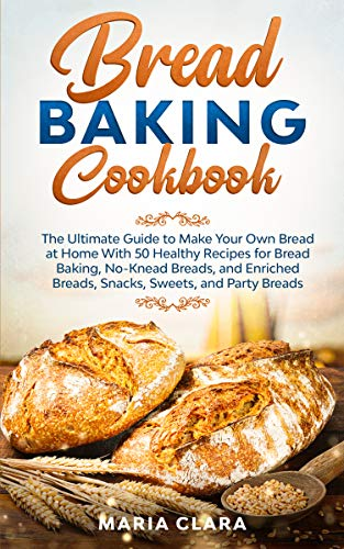 BREAD BAKING COOKBOOKS: The Ultimate Guide to Make Your Own Bread at Home With 50 Healthy Recipes for Bread Baking, NoKnead Breads, and Enriched Breads, Snacks, Sweets, and Party Breads