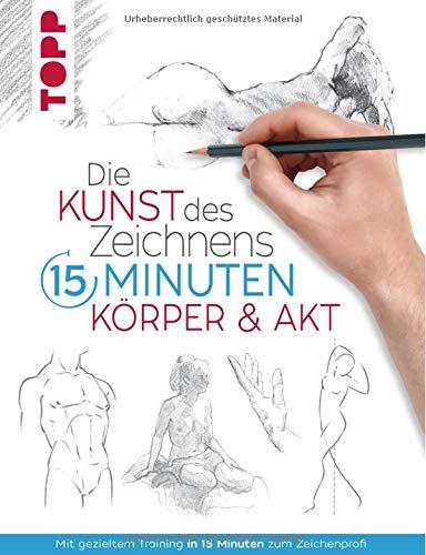 Die Kunst des Zeichnens 15 Minuten. Körper & Akt: Mit gezieltem Training in 15 Minuten zum Zeichenprofi