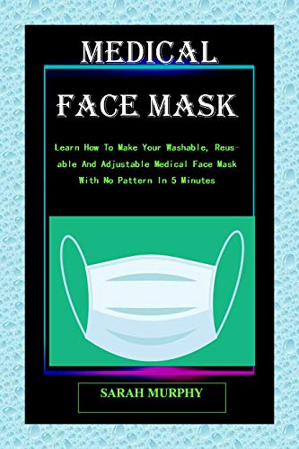 DIY MEDICAL FACE MASK: The Complete Guide step by step on How to Make Your Own Homemade, Washable and Reusable Medical Face Mask With Pictures