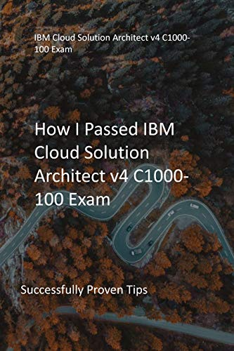 How I Passed IBM Cloud Solution Architect v4 C1000-100 Exam : Successfully Proven Tips (English Edition)