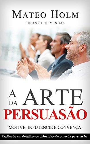 A ARTE DA PERSUASÃO MOTIVE, INFLUENCIE E CONVENÇA: Explicado em detalhes os princípios de ouro da persuasão (Técnicas de persuação, Atraia seu público, Abordagem persuasiva, Principios da influencia)