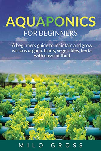 Aquaponics for beginners: A beginners guide to maintain and grow various organic fruits ,vegetables, herbs with easy method (English Edition)