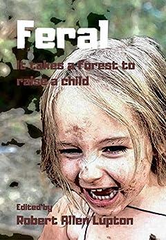 FERAL: It Takes A Forest To Raise A Child by [Robert Allen Lupton, Stephanie Ellis, RJ Meldrum, Alyson Rhodes, Rose Strickman, David Morris, Robin Lupton, J. F. Terrell, Dorothy Howell, Shebat Legion]