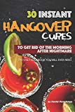 30 Instant Hangover Cures: To Get Rid of The Morning After Nightmare - The Only Cookbook You Will...