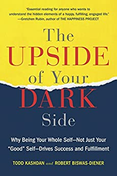 """The Upside of Your Dark Side: Why Being Your Whole Self--Not Just Your """"Good"""" Self--Drives Success and Fulfillment by [Todd Kashdan, Robert Biswas-Diener]"""