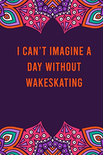 I can't imagine a day without wakeskating: funny notebook for women men, cute journal for writing, appreciation birthday christmas gift for wakeskating lovers