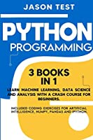 Python Programming: Learn machine learning, data science and analysis with a crash course for beginners. Included coding exercises for artificial intelligence, Numpy, Pandas and Ipython.