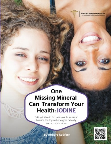 One Missing Mineral Can Transform Your Health: Iodine: Taking Iodine In Its Consumable Form Can Balance The Thyroid, Energize, Detoxify and so much more…