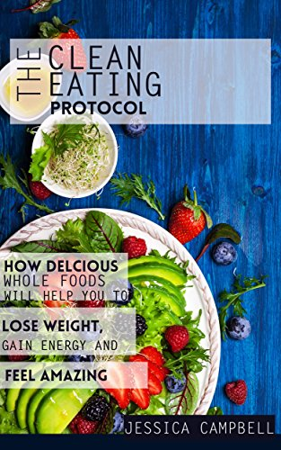 The Clean Eating Protocol: How Delicious Whole Foods Will Help You to Lose Weight, Gain Energy and F