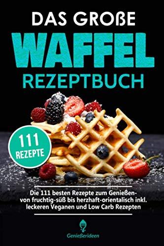 Das große Waffel Rezeptbuch: Die 111 besten Rezepte zum Genießen- von fruchtig-süß bis herzhaft-orientalisch inkl. leckeren Veganen und Low Carb Rezepten