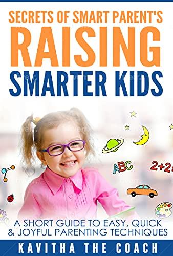 Secrets of Smart Parents Raising Smarter Kids: A Short Guide to Easy, Quick & Joyful Parenting Techniques (English Edition)