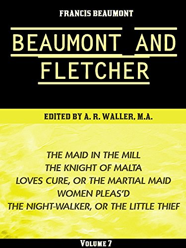 Beaumont & Fletcher's Works Volume 7 (of 10): The Maid in the Mill -- The Knight of Malta -- Loves Cure, or the Martial Maid -- Women Pleas'd -- The Night-Walker, ... & Fletcher's Works Series) (English Edition)
