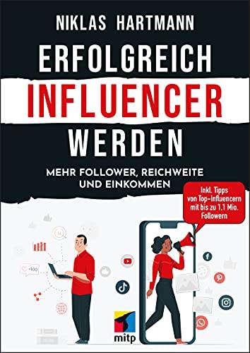 Erfolgreich Influencer werden: Mehr Follower, Reichweite und Einkommen. Inkl. Tipps von Top-Influencern mit bis zu 1,1 Mio. Followern (mitp Business)
