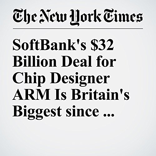 SoftBank's $32 Billion Deal for Chip Designer ARM Is Britain's Biggest since Brexit audiobook cover art