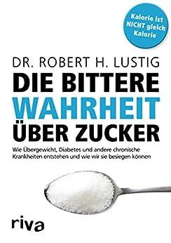 Die bittere Wahrheit über Zucker: Wie Übergewicht, Diabetes und andere chronische Krankheiten entstehen und wie wir sie besiegen können (German Edition) by [Robert H. Lustig]