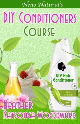DIY Conditioners Course (Book 4, DIY Hair Products): A Primer on How to Make Proper Hair Conditioners (Neno Natural's DIY Hair Products) by Heather Katsonga-Woodward (2014-06-13)
