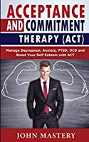 Acceptance and Commitment Therapy (Act): Manage Depression, Anxiety, PTSD, OCD and Boost Your Self-Esteem with ACT. Handle Painful Feelings and Create a Meaningful Life, Becoming More Flexible, Effective and Fulfilled