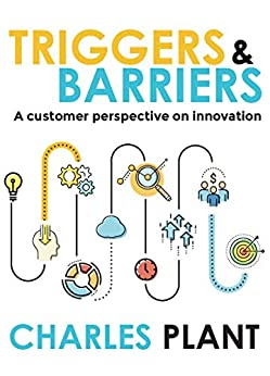 Triggers and Barriers: A customer perspective on innovation by [Charles Plant]