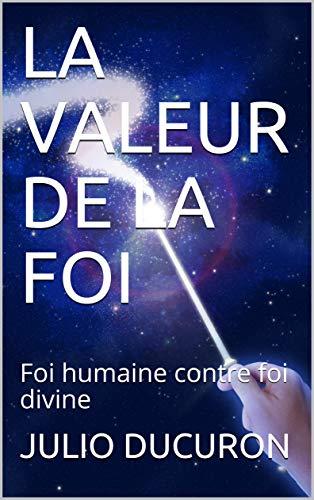 Couverture du livre LA VALEUR DE LA FOI: Foi humaine contre foi divine