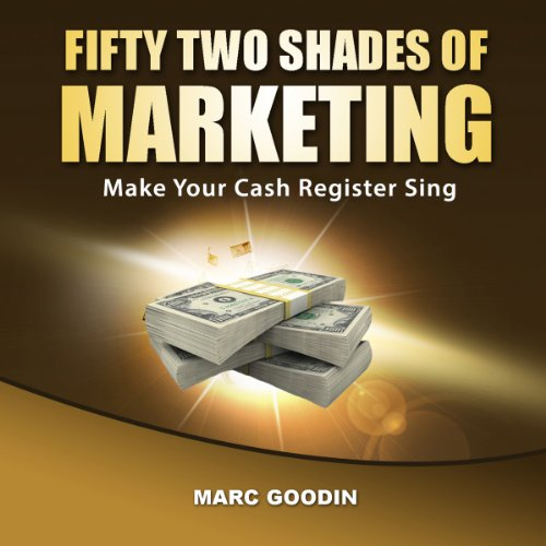 Fifty-Two Shades of Marketing     Make Your Cash Register Sing              By:                                                                                                                                 Marc Goodin                               Narrated by:                                                                                                                                 Jack Chekijian                      Length: 3 hrs and 10 mins     3 ratings     Overall 4.7