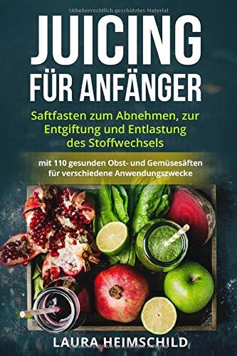 Juicing für Anfänger: Saftfasten zum Abnehmen, zur Entgiftung und Entlastung des Stoffwechsels mit 110 gesunden Obst- und Gemüsesäften für verschiedene Anwendungszwecke