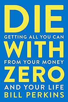 Die with Zero: Getting All You Can from Your Money and Your Life by [Bill Perkins]
