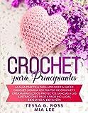 CROCHET PARA PRINCIPIANTES: La guía práctica para aprender a hacer crochet. Domina los puntos de crochet y crea maravillosos proyectos gracias a las ... paso a paso incluidas. Segunda edición