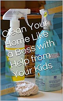 Clean Your Home Like a Boss with Help from Your Kids by [Barb Hoyer]