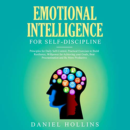 Emotional Intelligence for Self-Discipline: Principles for Daily Self-Control, Practical Exercises to Build Resilience, W...