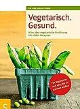 Vegetarisch. Gesund: Alles über vegetarische Ernährung, Mit vielen Rezepten, Für Vegetarier und alle, die es werden wollen, Mit einem Vorwort von ... ... Geleitwort von Prof. Dr. Claus Leitzmann