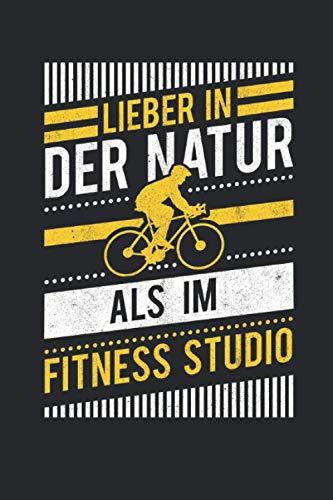 Lieber In Der Natur Als Im Fitnessstudio: Notizbuch mit 120 Seiten liniertem Papier (6x9 Zoll, ca. DIN A5 / 15.24 x 22.86 cm) Fahrrad Natur Radsport Fitnessstudio Radtour Fahrradfahrer