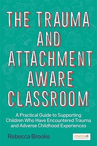 The Trauma and Attachment-Aware Classroom: A Practical Guide to Supporting Children Who Have Encountered Trauma and Adverse Childhood Experiences
