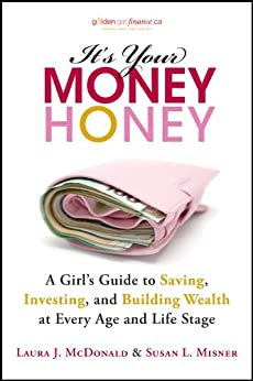 It's Your Money, Honey: A Girl's Guide to Saving, Investing, and Building Wealth at Every Age and Life Stage by [Laura J. McDonald, Susan L. Misner]