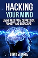 Hacking Your Mind: Living Free Form Depression, Anxiety And Break Bad Habits