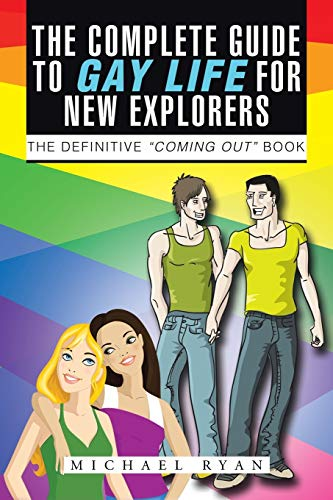 The Complete Guide to Gay Life for New Explorers: The Definitive 'Coming Out' Book