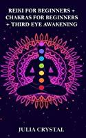 Reiki for Beginners + Chakras for Beginners + Third Eye Awakening: The Expanded Edition of 3 books to Improve Your Health, Learning Effective Mediation Techniques and Yoga Poses, Balancing Energy