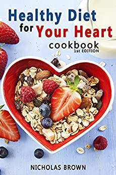 Healthy Diet for Your Heart: How to Create Your Perfect Diet to Naturally Lowering High Blood Pressure and Improving Heart Health by [Nicholas Brown]