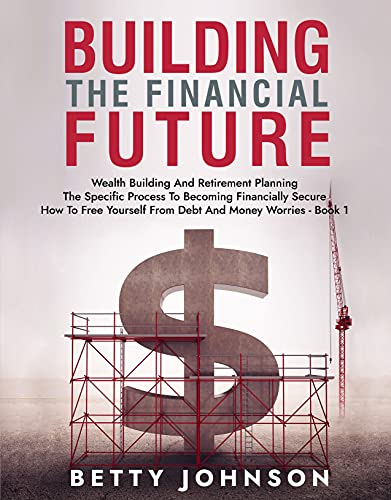 Build The Financial Future: Wealth Building And Retirement Planning | The Specific Process To Becoming Financially Secure | How To Free Yourself From Debt And Money Worries - Book 1 (English Edition)
