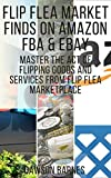 Flip Flea Market Finds on Amazon FBA & eBay: Master The Act Of Flipping Goods And Services From Flip Flea Marketplace (English Edition)