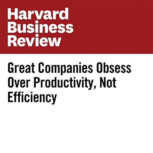Great Companies Obsess Over Productivity, Not Efficiency | Michael Mankins