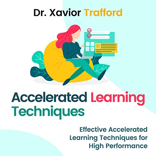 Accelerated Learning Techniques     Effective Accelerated Learning Techniques for High Performance              By:                                                                                                                                 Dr. Xavior Trafford                               Narrated by:                                                                                                                                 Robert Plank                      Length: 3 hrs and 39 mins     26 ratings     Overall 4.9