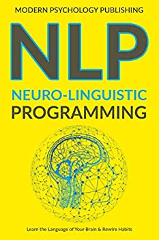 NLP  Neuro-Linguistic Programming  Complete NLP Training to Build Mental Resources Change Your Habits Improve Communication Skills Book 1